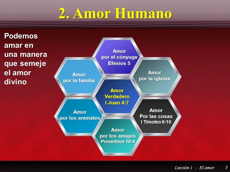 2. Amor Humano Lección 1 - El amor 7 AmorVerdadero I Juan 4:7 Amor por el cónyuge Efesios 5 Amor por los amigos Proverbios 18:4 Amor por la familia Am
