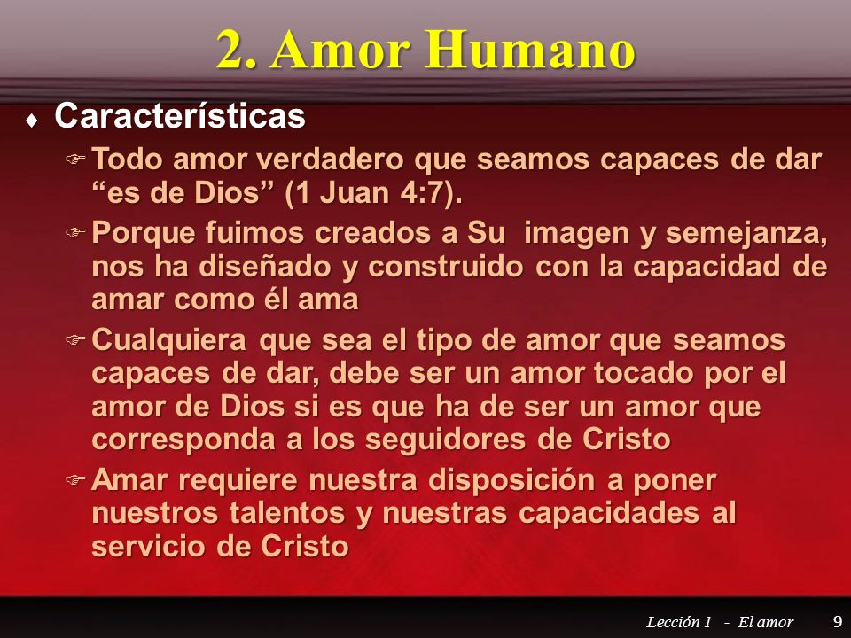 2. Amor Humano Características Características Todo amor verdadero que seamos capaces de dar es de Dios (1 Juan 4:7). Todo amor verdadero que seamos c