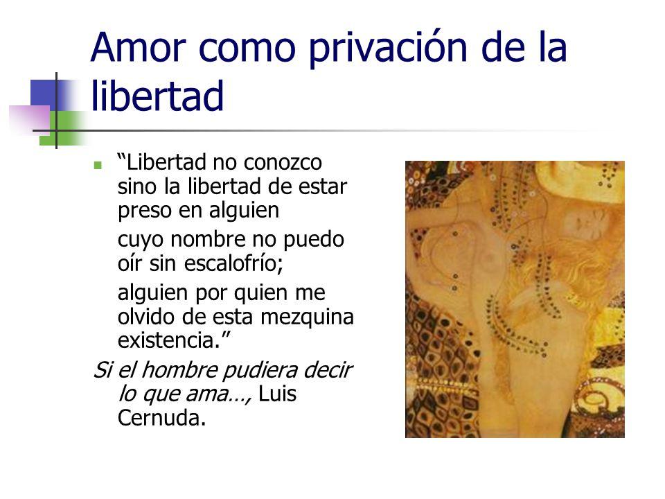 Amor como privación de la libertad Libertad no conozco sino la libertad de estar preso en alguien cuyo nombre no puedo oír sin escalofrío; alguien por