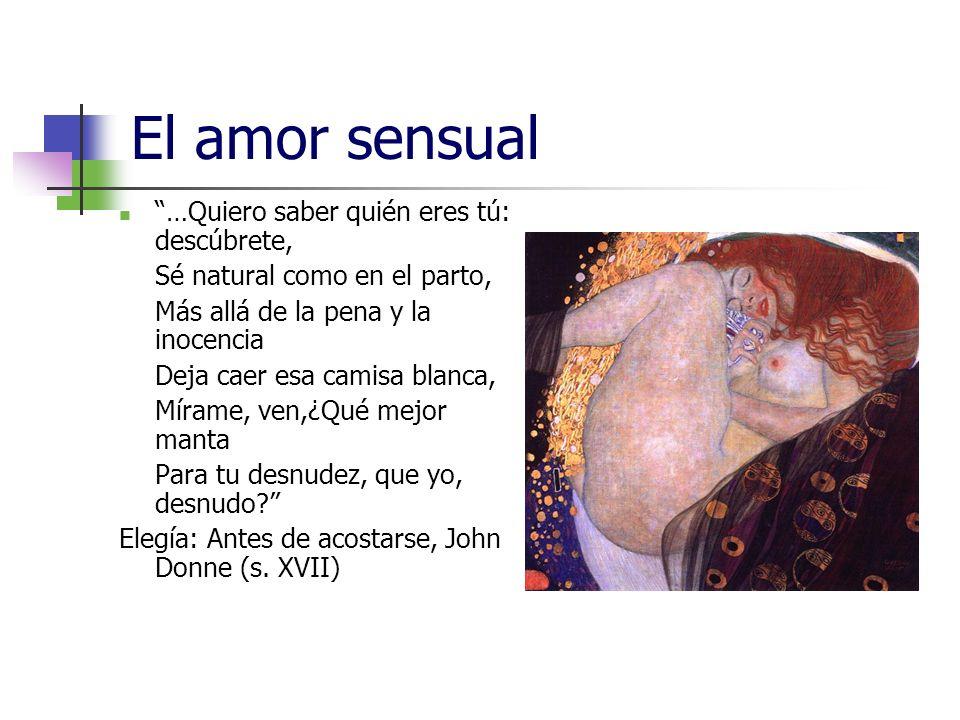 El amor sensual …Quiero saber quién eres tú: descúbrete, Sé natural como en el parto, Más allá de la pena y la inocencia Deja caer esa camisa blanca,