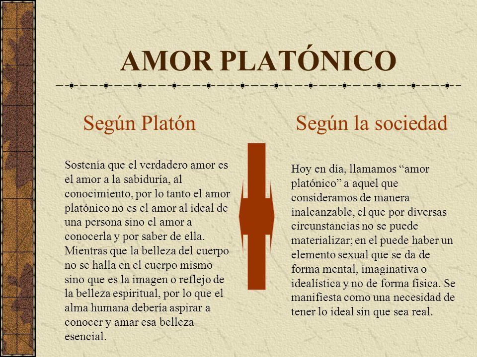 AMOR PLATÓNICO Sostenía que el verdadero amor es el amor a la sabiduría, al conocimiento, por lo tanto el amor platónico no es el amor al ideal de una