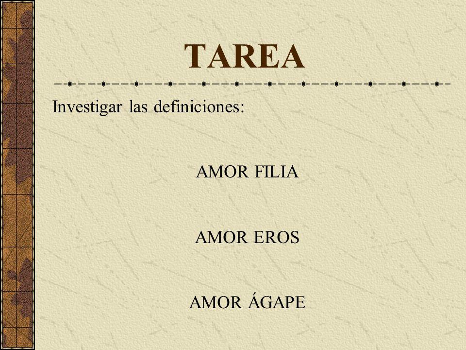 TAREA Investigar las definiciones: AMOR FILIA AMOR EROS AMOR ÁGAPE