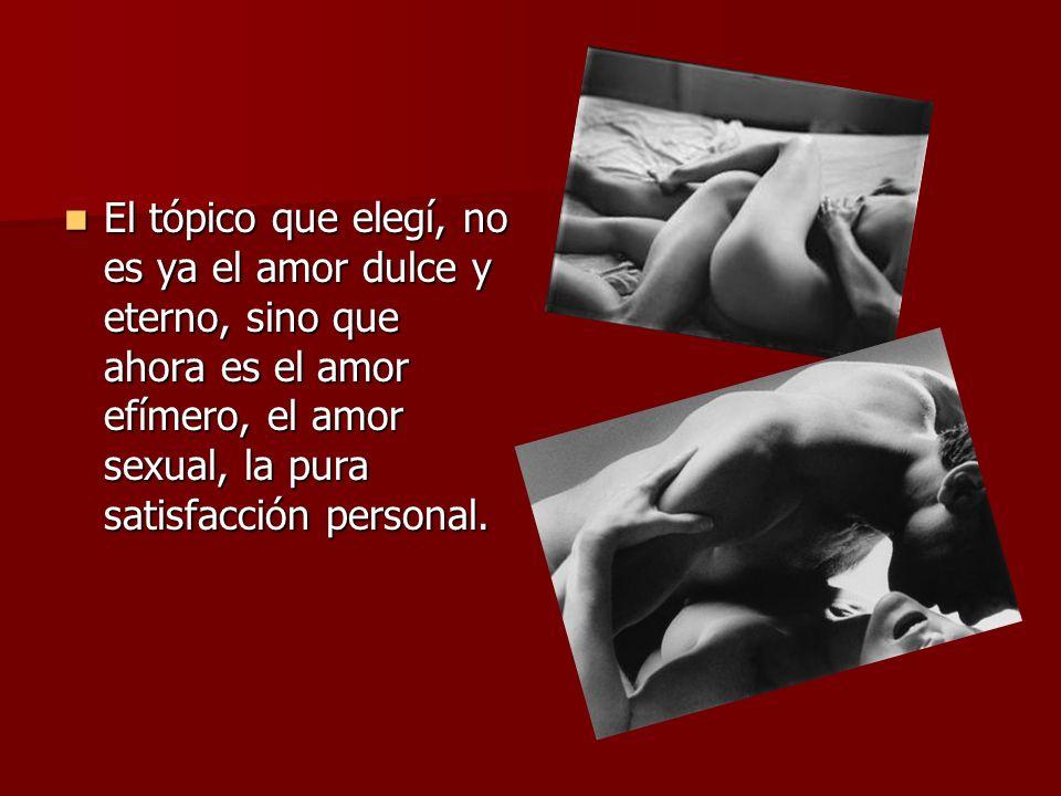 El tópico que elegí, no es ya el amor dulce y eterno, sino que ahora es el amor efímero, el amor sexual, la pura satisfacción personal. El tópico que