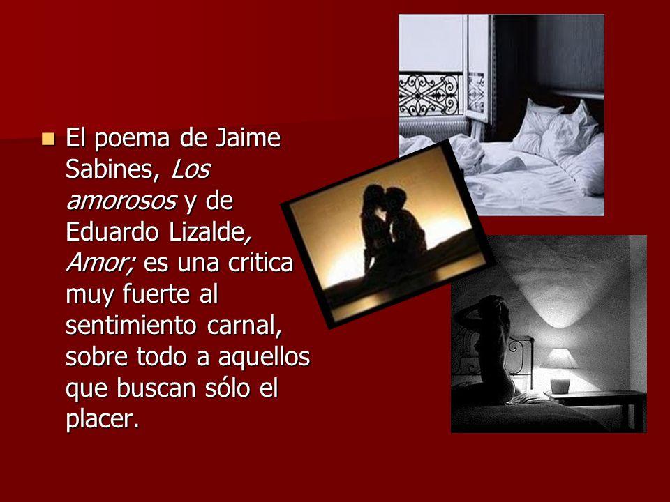 El poema de Jaime Sabines, Los amorosos y de Eduardo Lizalde, Amor; es una critica muy fuerte al sentimiento carnal, sobre todo a aquellos que buscan