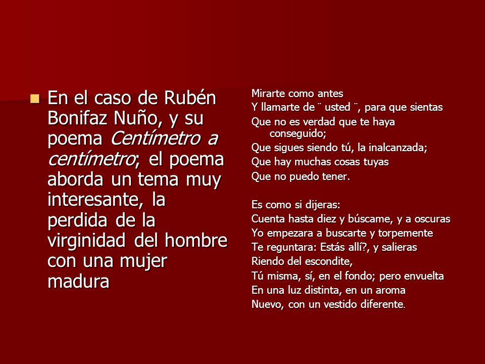 En el caso de Rubén Bonifaz Nuño, y su poema Centímetro a centímetro; el poema aborda un tema muy interesante, la perdida de la virginidad del hombre