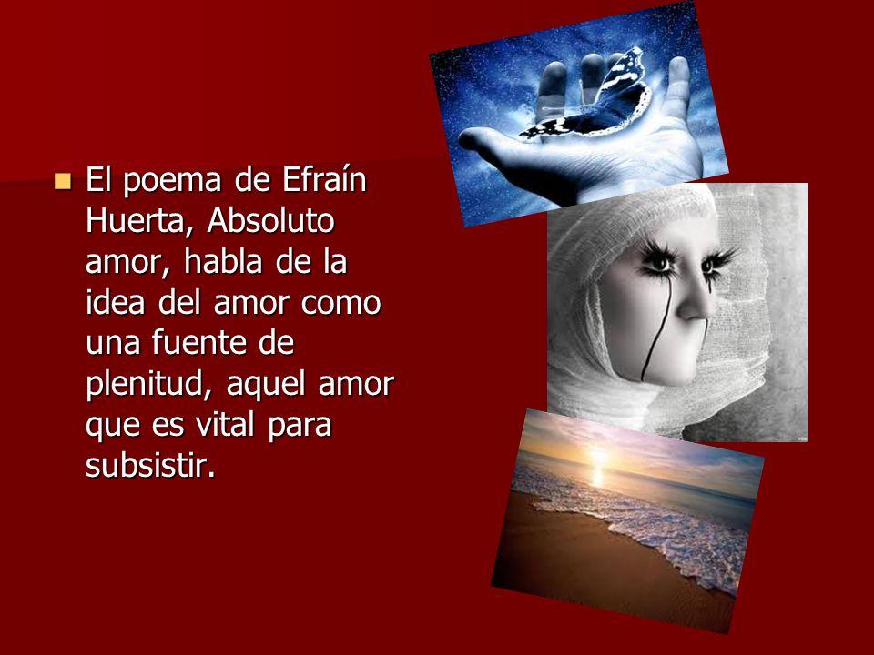 El poema de Efraín Huerta, Absoluto amor, habla de la idea del amor como una fuente de plenitud, aquel amor que es vital para subsistir. El poema de E