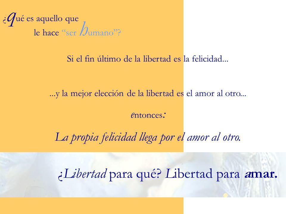 Si el fin último de la libertad es la felicidad......y la mejor elección de la libertad es el amor al otro... e ntonces : La propia felicidad llega po