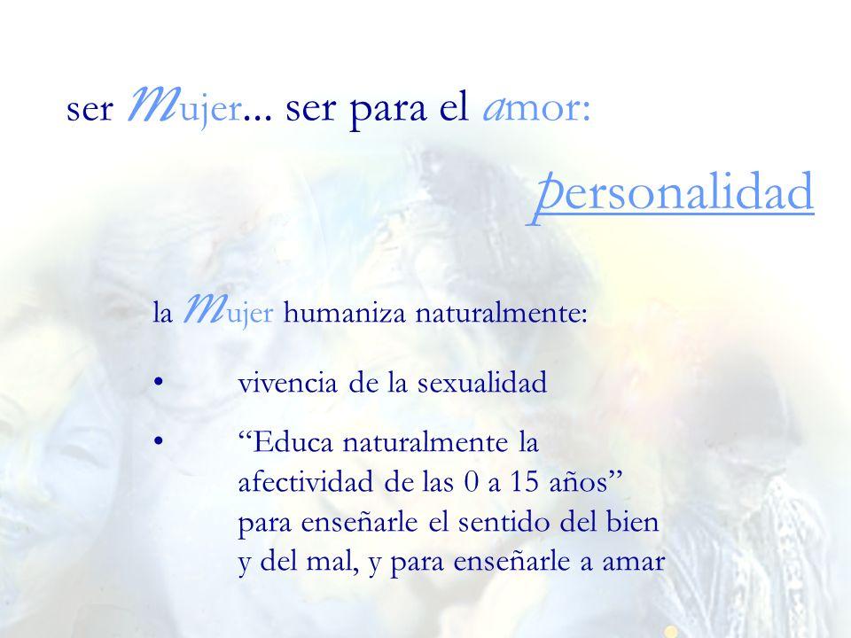 la m ujer humaniza naturalmente: vivencia de la sexualidad Educa naturalmente la afectividad de las 0 a 15 años para enseñarle el sentido del bien y d