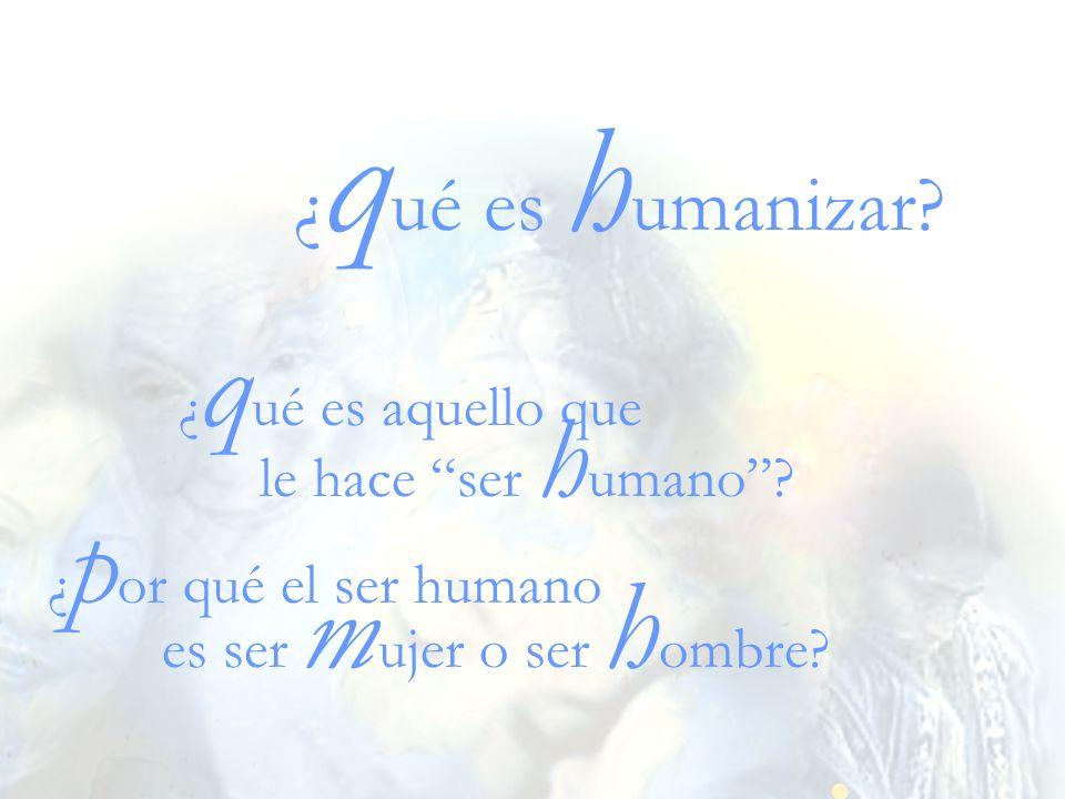¿ q ué es h umanizar? ¿ q ué es aquello que ¿ p or qué el ser humano es ser m ujer o ser h ombre? le hace ser h umano?