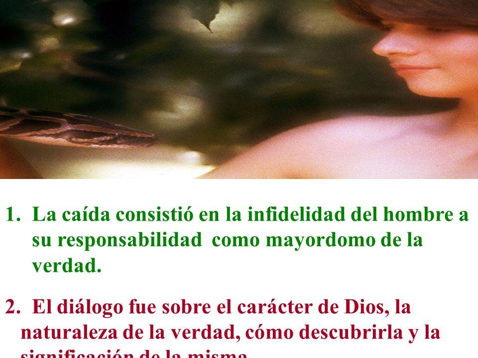 1.La caída consistió en la infidelidad del hombre a su responsabilidad como mayordomo de la verdad. 2. El diálogo fue sobre el carácter de Dios, la na