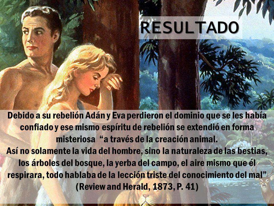 RESULTADO Debido a su rebelión Adán y Eva perdieron el dominio que se les había confiado y ese mismo espíritu de rebelión se extendió en forma misteri