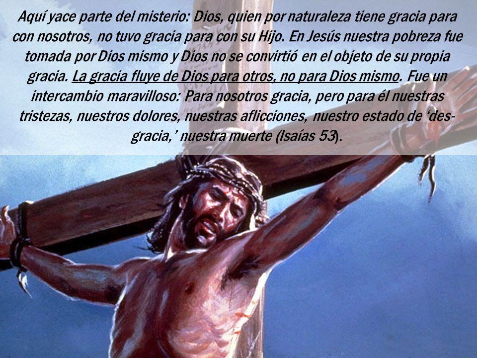 Aquí yace parte del misterio: Dios, quien por naturaleza tiene gracia para con nosotros, no tuvo gracia para con su Hijo. En Jesús nuestra pobreza fue