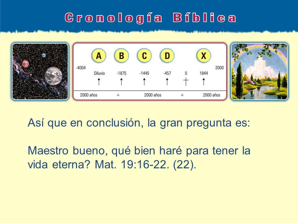 Así que en conclusión, la gran pregunta es: Maestro bueno, qué bien haré para tener la vida eterna? Mat. 19:16-22. (22).