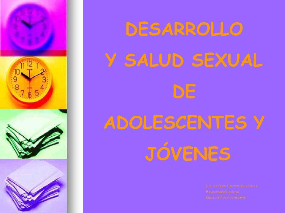 DESARROLLO Y SALUD SEXUAL DE ADOLESCENTES Y JÓVENES Dra. María del Carmen Calle Dávila Responsable Nacional Etapa de Vida Adolescente