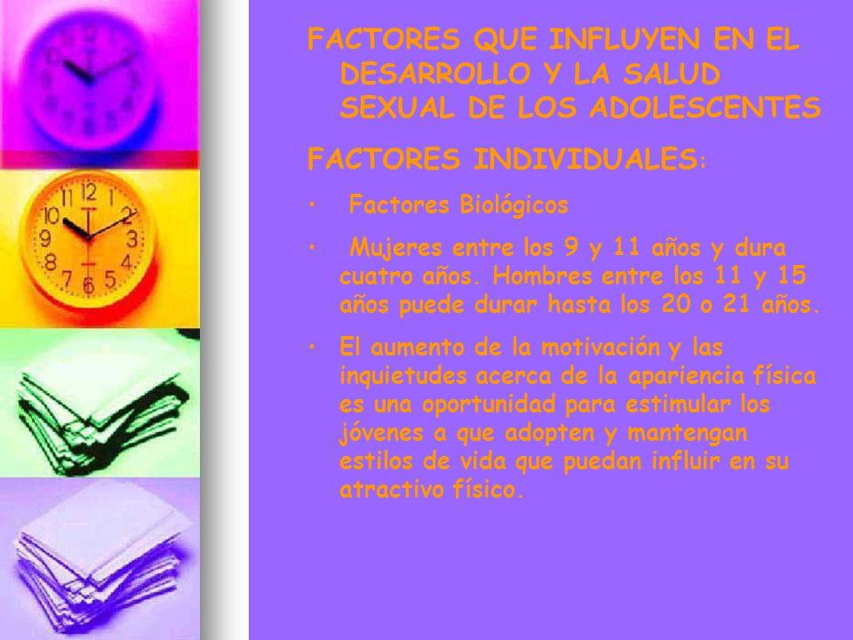 FACTORES QUE INFLUYEN EN EL DESARROLLO Y LA SALUD SEXUAL DE LOS ADOLESCENTES FACTORES INDIVIDUALES : Factores Biológicos Mujeres entre los 9 y 11 años