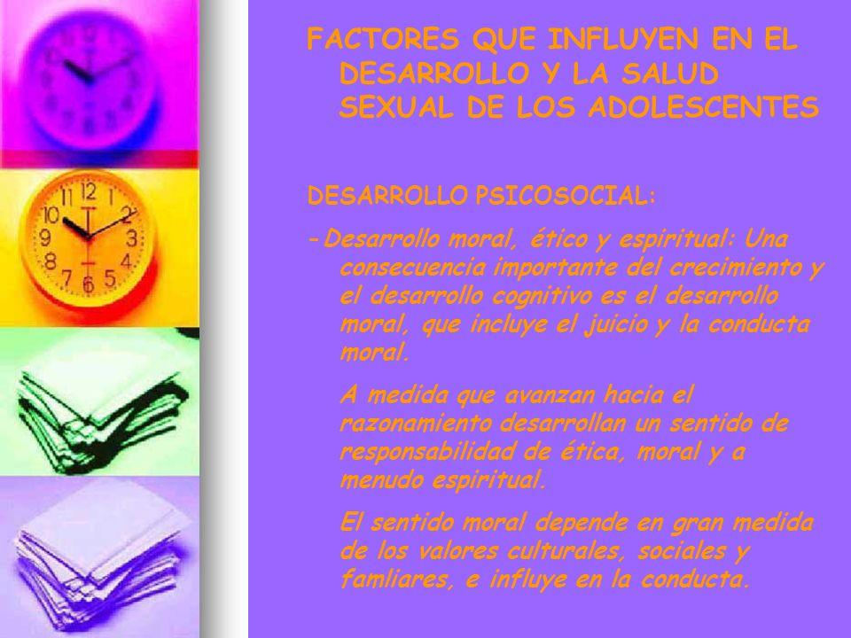 FACTORES QUE INFLUYEN EN EL DESARROLLO Y LA SALUD SEXUAL DE LOS ADOLESCENTES DESARROLLO PSICOSOCIAL: -Desarrollo moral, ético y espiritual: Una consec