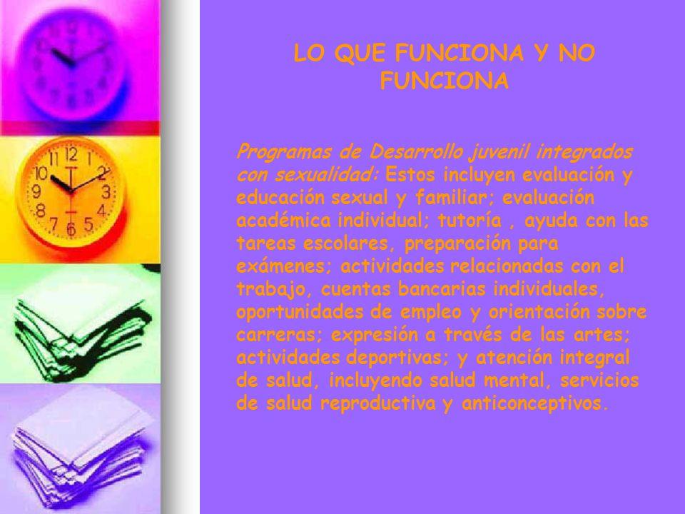 LO QUE FUNCIONA Y NO FUNCIONA Programas de Desarrollo juvenil integrados con sexualidad: Estos incluyen evaluación y educación sexual y familiar; eval