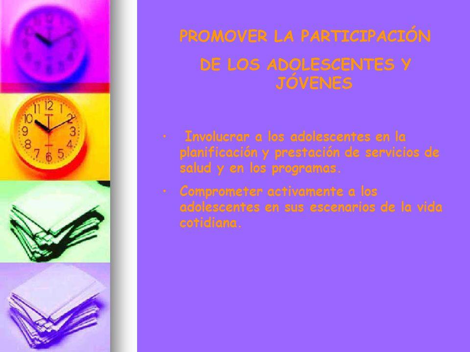PROMOVER LA PARTICIPACIÓN DE LOS ADOLESCENTES Y JÓVENES Involucrar a los adolescentes en la planificación y prestación de servicios de salud y en los