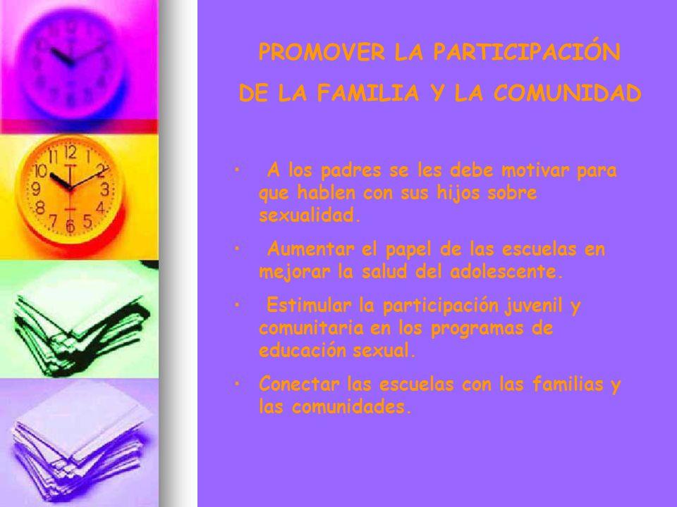 PROMOVER LA PARTICIPACIÓN DE LA FAMILIA Y LA COMUNIDAD A los padres se les debe motivar para que hablen con sus hijos sobre sexualidad. Aumentar el pa