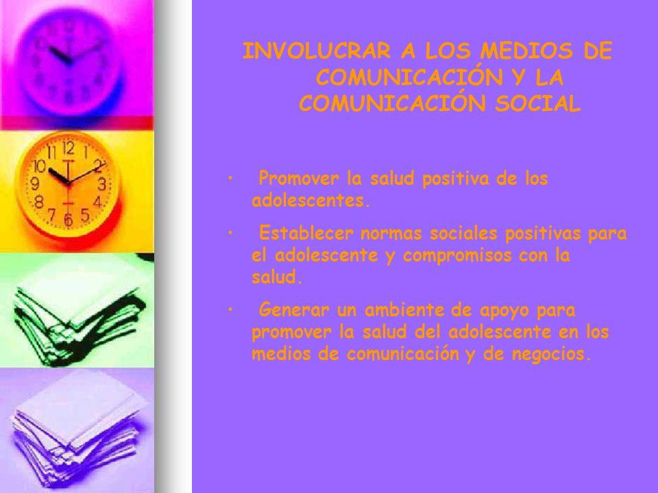 INVOLUCRAR A LOS MEDIOS DE COMUNICACIÓN Y LA COMUNICACIÓN SOCIAL Promover la salud positiva de los adolescentes. Establecer normas sociales positivas