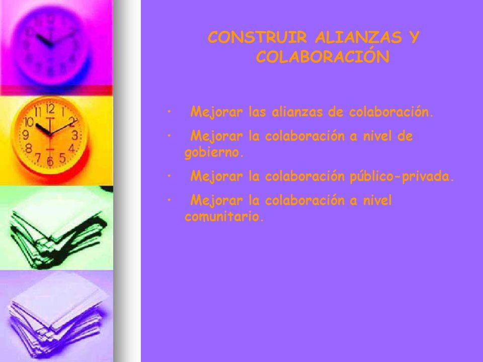 CONSTRUIR ALIANZAS Y COLABORACIÓN Mejorar las alianzas de colaboración. Mejorar la colaboración a nivel de gobierno. Mejorar la colaboración público-p