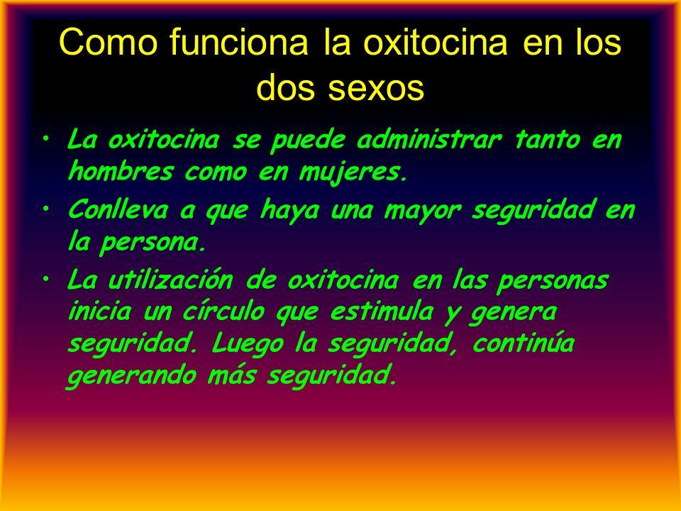 Como funciona la oxitocina en los dos sexos La oxitocina se puede administrar tanto en hombres como en mujeres. Conlleva a que haya una mayor segurida