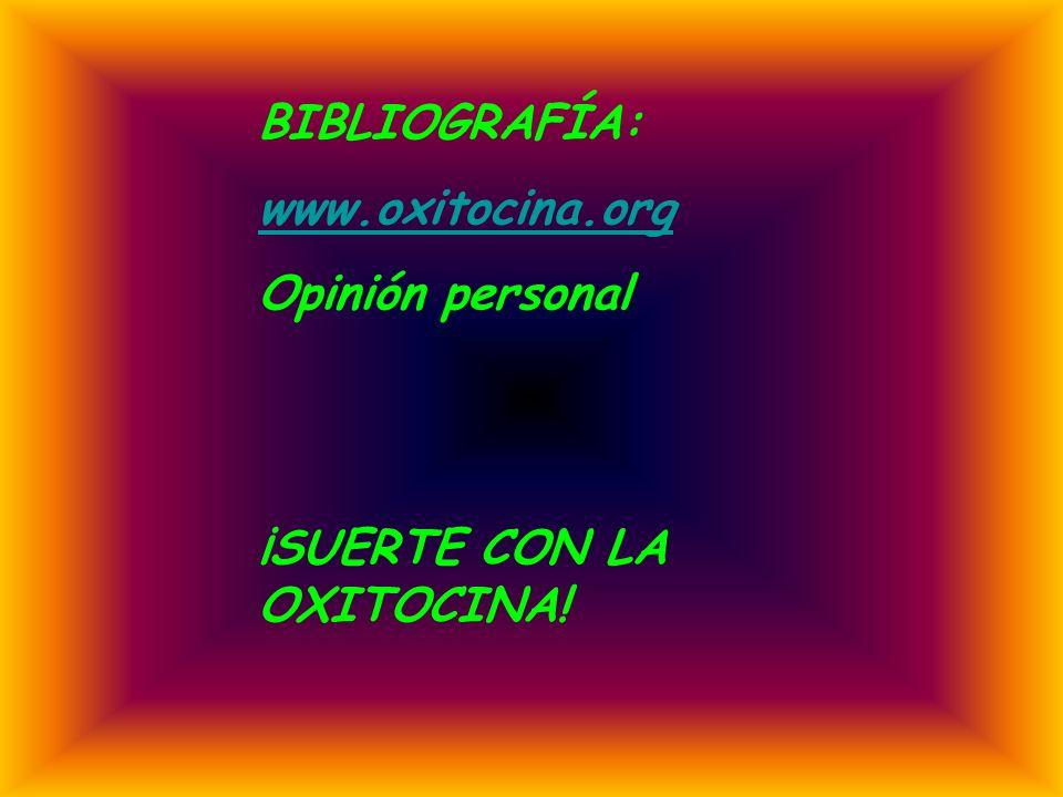 BIBLIOGRAFÍA: www.oxitocina.org Opinión personal ¡SUERTE CON LA OXITOCINA!