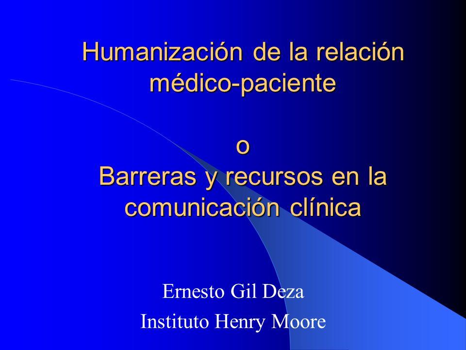 Humanización de la relación médico-paciente o Barreras y recursos en la comunicación clínica Ernesto Gil Deza Instituto Henry Moore