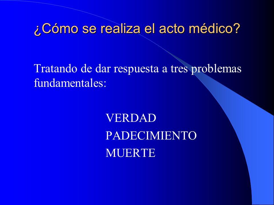 ¿Cómo se realiza el acto médico? Tratando de dar respuesta a tres problemas fundamentales: VERDAD PADECIMIENTO MUERTE