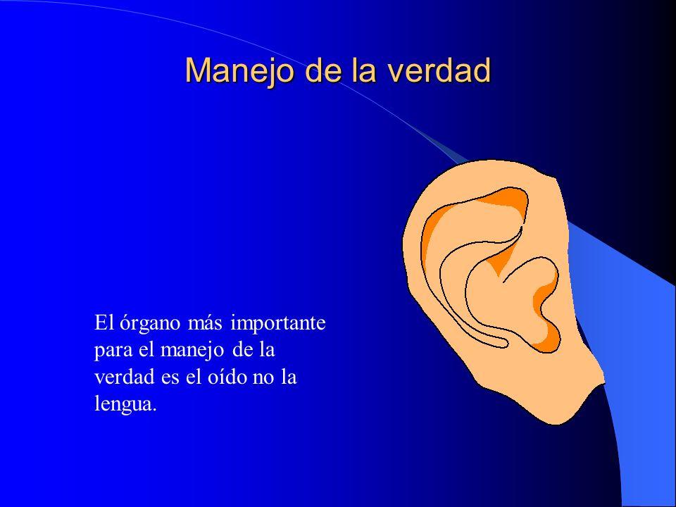 Manejo de la verdad El órgano más importante para el manejo de la verdad es el oído no la lengua.