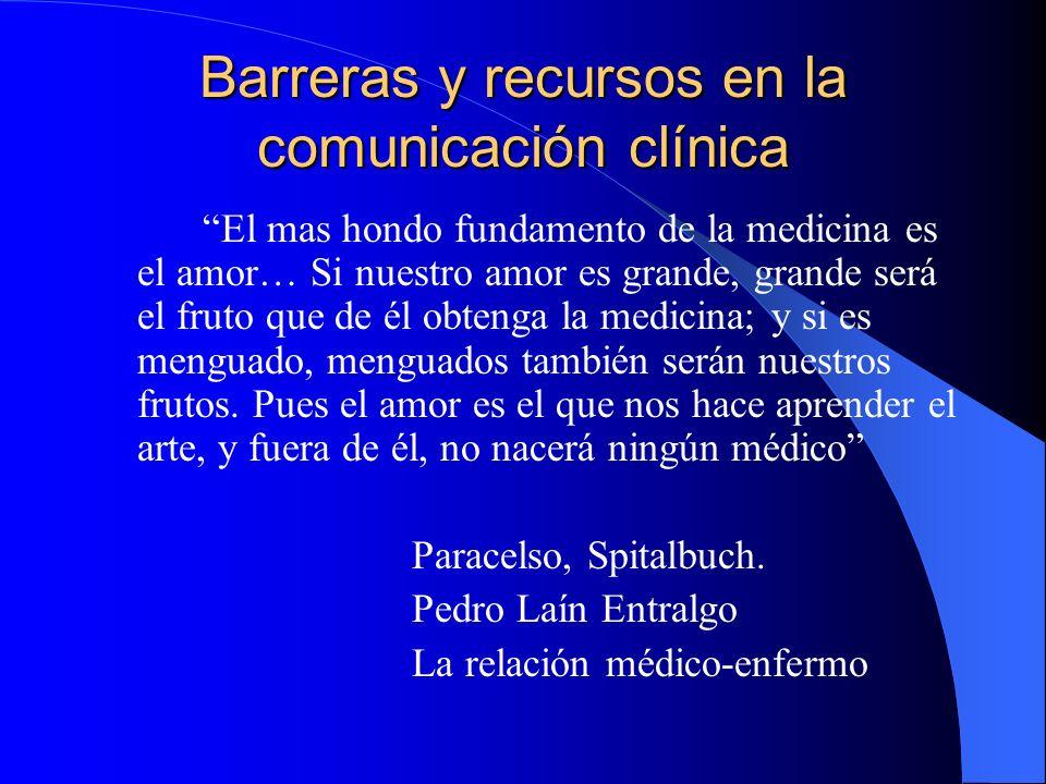 Barreras y recursos en la comunicación clínica El mas hondo fundamento de la medicina es el amor… Si nuestro amor es grande, grande será el fruto que