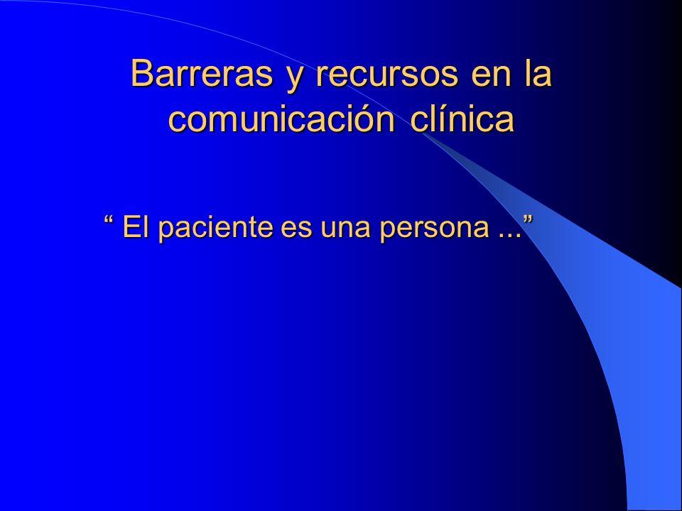 Barreras y recursos en la comunicación clínica El paciente es una persona...