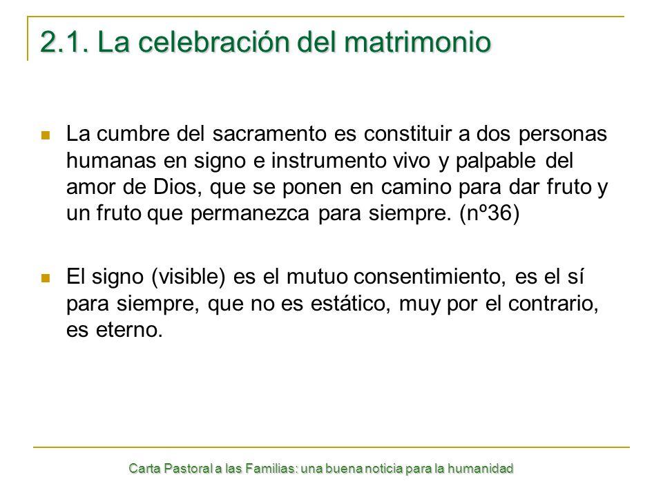 Carta Pastoral a las Familias: una buena noticia para la humanidad 2.1. La celebración del matrimonio La cumbre del sacramento es constituir a dos per