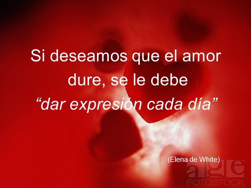 Si deseamos que el amor dure, se le debe dar expresión cada día (Elena de White)