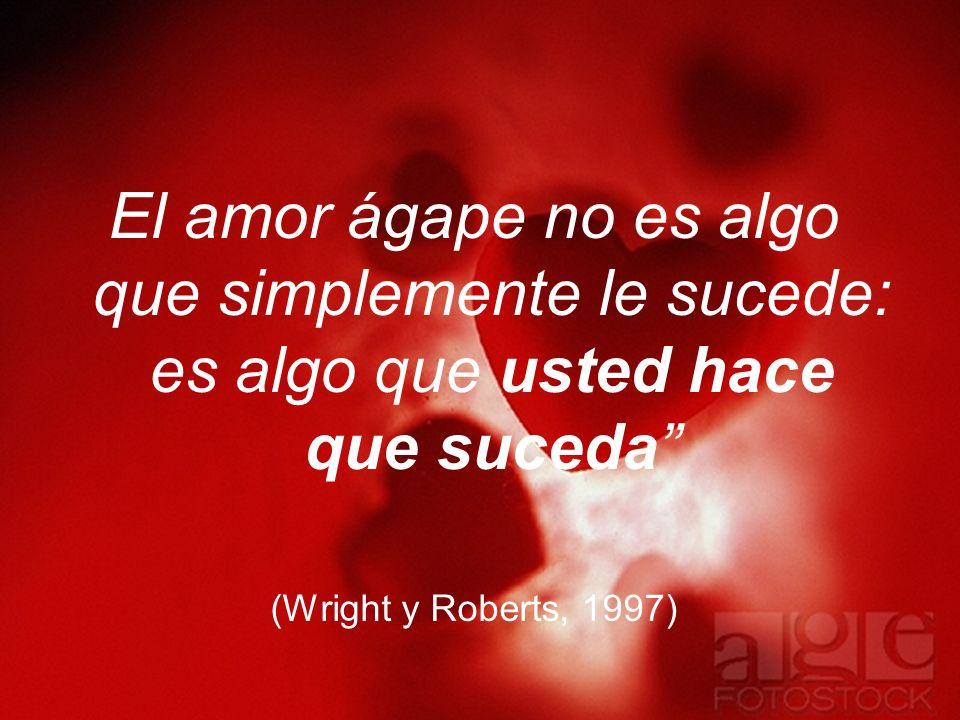 El amor ágape no es algo que simplemente le sucede: es algo que usted hace que suceda (Wright y Roberts, 1997)