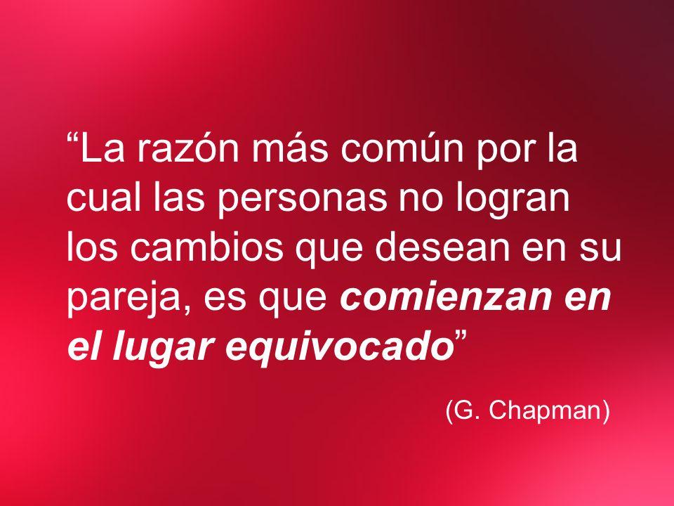 La razón más común por la cual las personas no logran los cambios que desean en su pareja, es que comienzan en el lugar equivocado (G. Chapman)