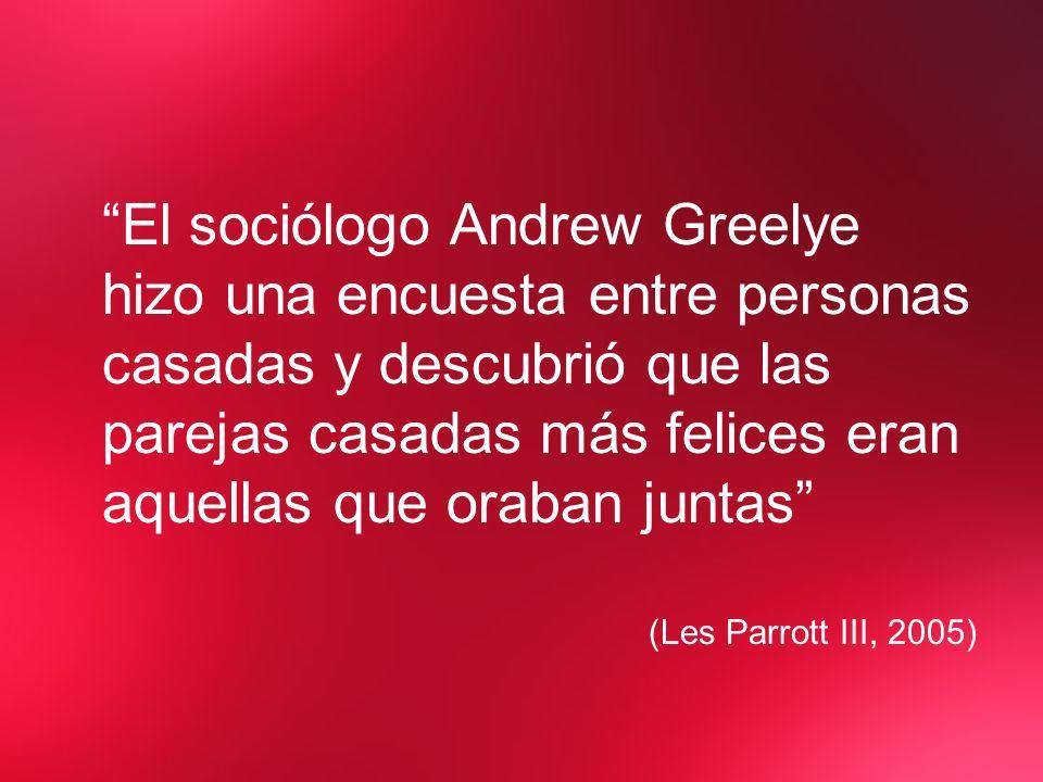 El sociólogo Andrew Greelye hizo una encuesta entre personas casadas y descubrió que las parejas casadas más felices eran aquellas que oraban juntas (