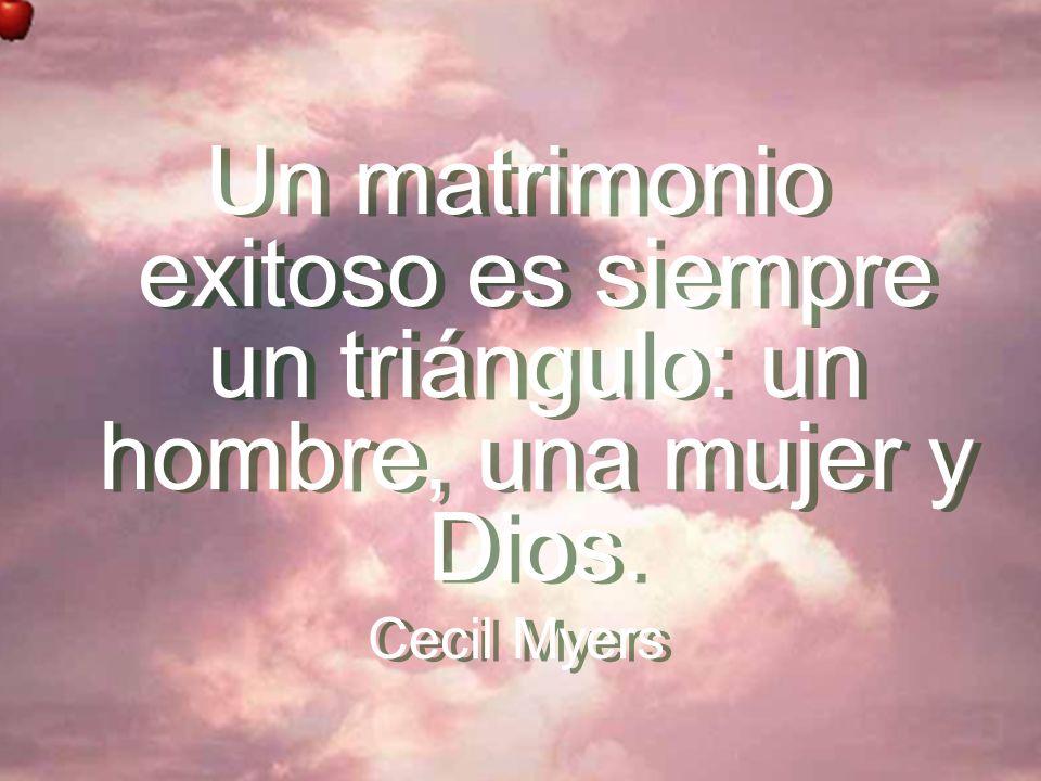 Un matrimonio exitoso es siempre un triángulo: un hombre, una mujer y Dios. Cecil Myers Un matrimonio exitoso es siempre un triángulo: un hombre, una