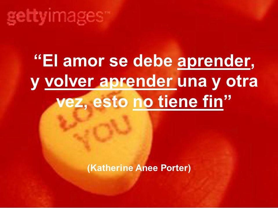 El amor se debe aprender, y volver aprender una y otra vez, esto no tiene fin (Katherine Anee Porter)