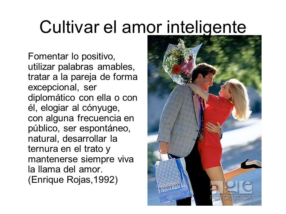 Cultivar el amor inteligente Fomentar lo positivo, utilizar palabras amables, tratar a la pareja de forma excepcional, ser diplomático con ella o con