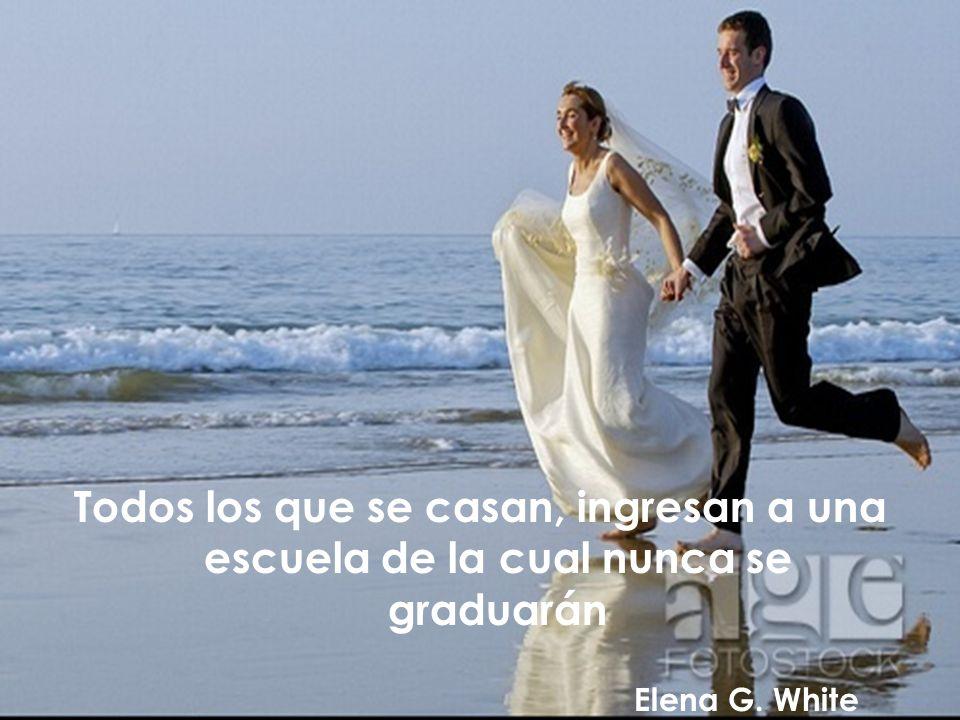 Todos los que se casan, ingresan a una escuela de la cual nunca se graduarán Elena G. White