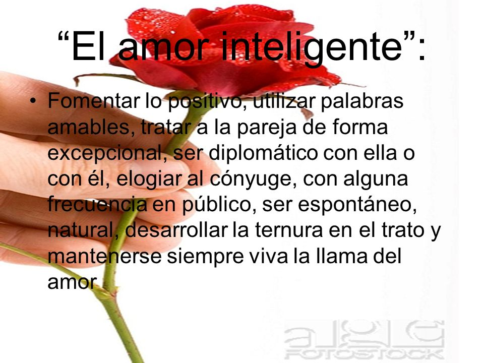 El amor inteligente: Fomentar lo positivo, utilizar palabras amables, tratar a la pareja de forma excepcional, ser diplomático con ella o con él, elog