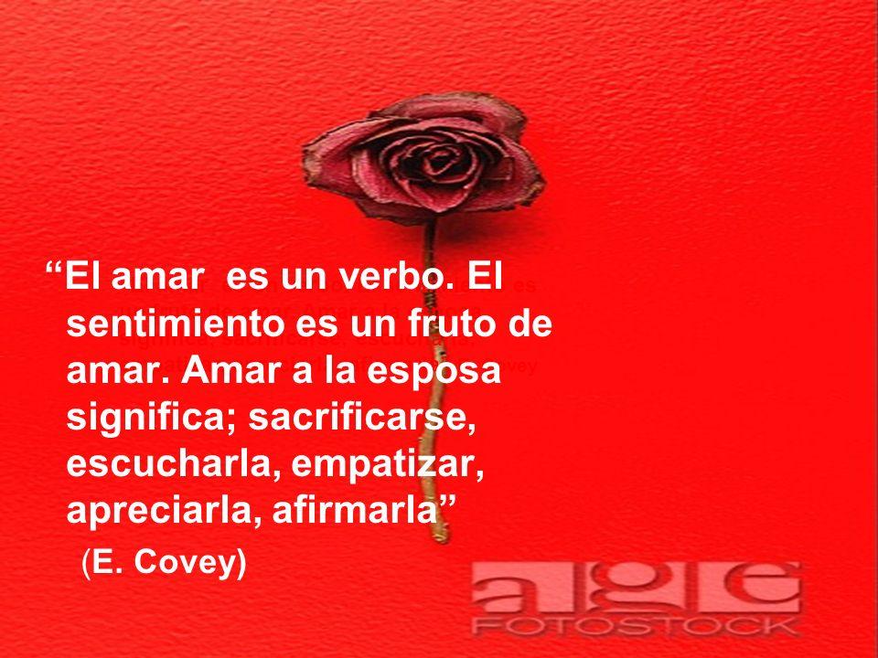 El amar es un verbo. El sentimiento es un fruto de amar. Amar a la esposa significa; sacrificarse, escucharla, empatizar, apreciarla, afirmarla E. Cov