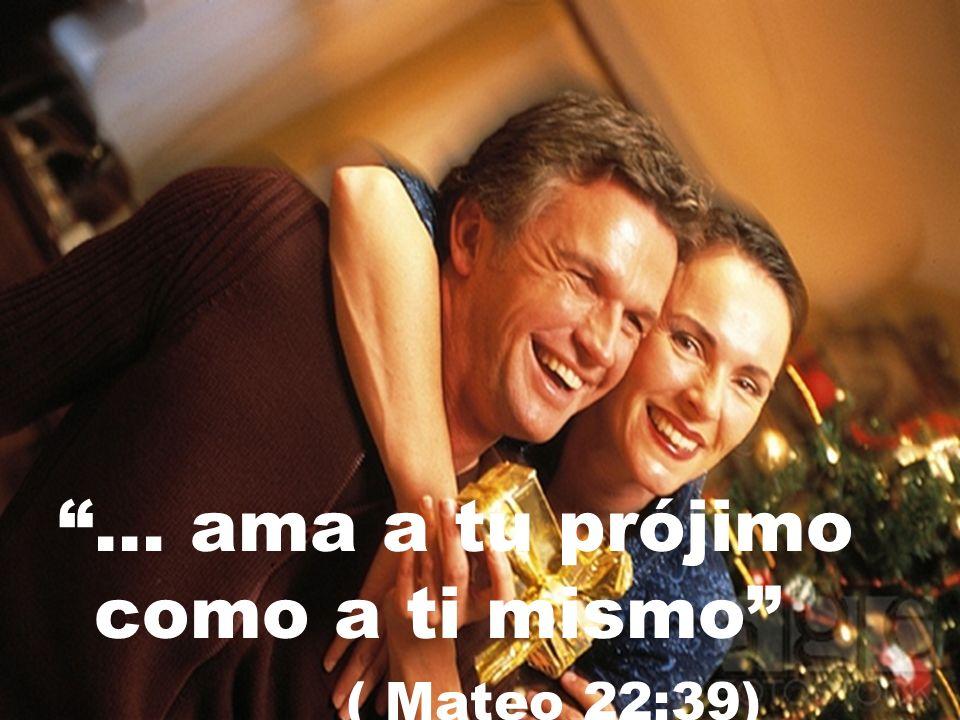 … ama a tu prójimo como a ti mismo ( Mateo 22:39)