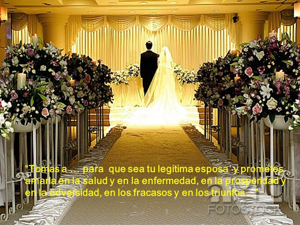 Tomas a … para que sea tu legitima esposa y prometes amarla en la salud y en la enfermedad, en la prosperidad y en la adversidad, en los fracasos y en