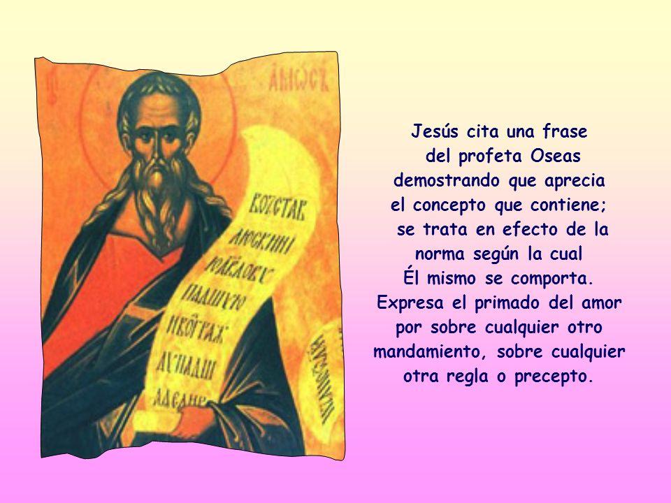 Jesús cita una frase del profeta Oseas demostrando que aprecia el concepto que contiene; se trata en efecto de la norma según la cual Él mismo se comporta.