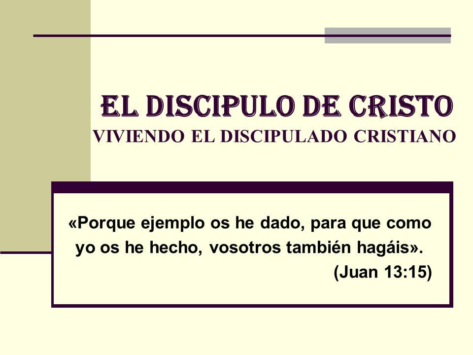 EL DISCIPULo de cristo VIVIENDO EL DISCIPULADO CRISTIANO «Porque ejemplo os he dado, para que como yo os he hecho, vosotros también hagáis». (Juan 13: