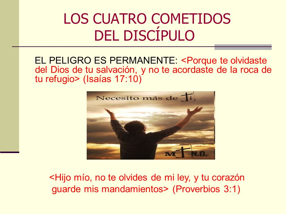 LOS CUATRO COMETIDOS DEL DISCÍPULO EL PELIGRO ES PERMANENTE: (Isaías 17:10) <Hijo mío, no te olvides de mi ley, y tu corazón guarde mis mandamientos>