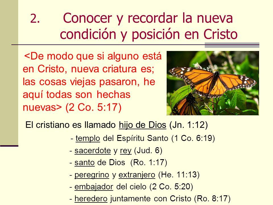 2. Conocer y recordar la nueva condición y posición en Cristo (2 Co. 5:17) El cristiano es llamado hijo de Dios (Jn. 1:12) - templo del Espíritu Santo