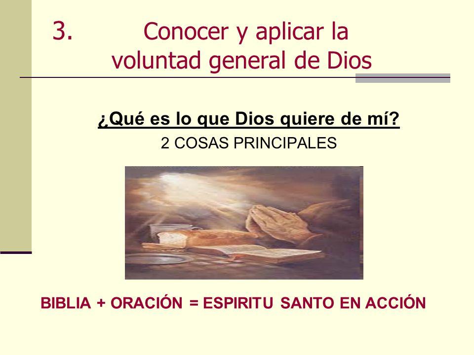 3. Conocer y aplicar la voluntad general de Dios ¿Qué es lo que Dios quiere de mí? 2 COSAS PRINCIPALES BIBLIA + ORACIÓN = ESPIRITU SANTO EN ACCIÓN